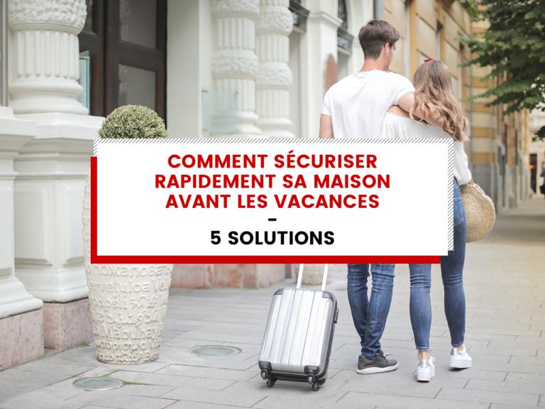 Comment sécuriser rapidement sa maison avant les vacances – 5 solutions pour vous aider.
