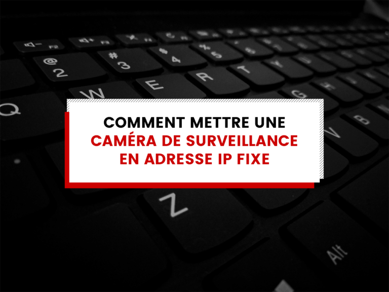 Comment mettre une caméra de surveillance en adresse IP fixe