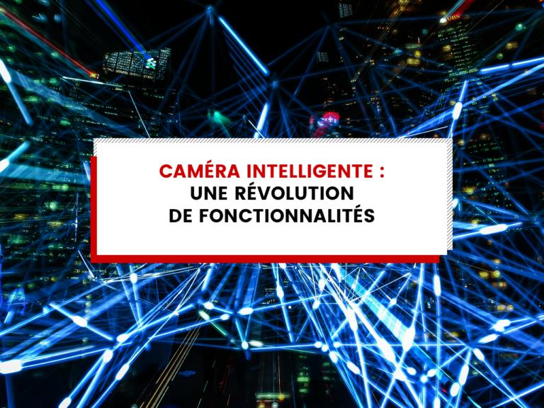 Caméra intelligente : Une révolution de fonctionnalités. 😁